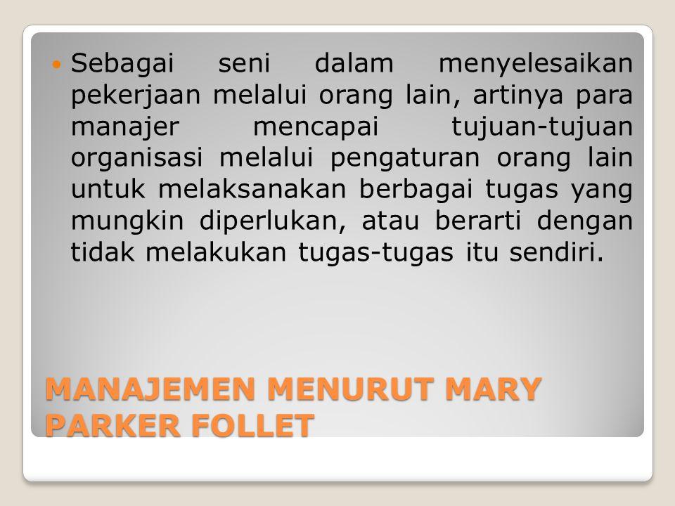 MANAJEMEN MENURUT MARY PARKER FOLLET Sebagai seni dalam menyelesaikan pekerjaan melalui orang lain, artinya para manajer mencapai tujuan-tujuan organi