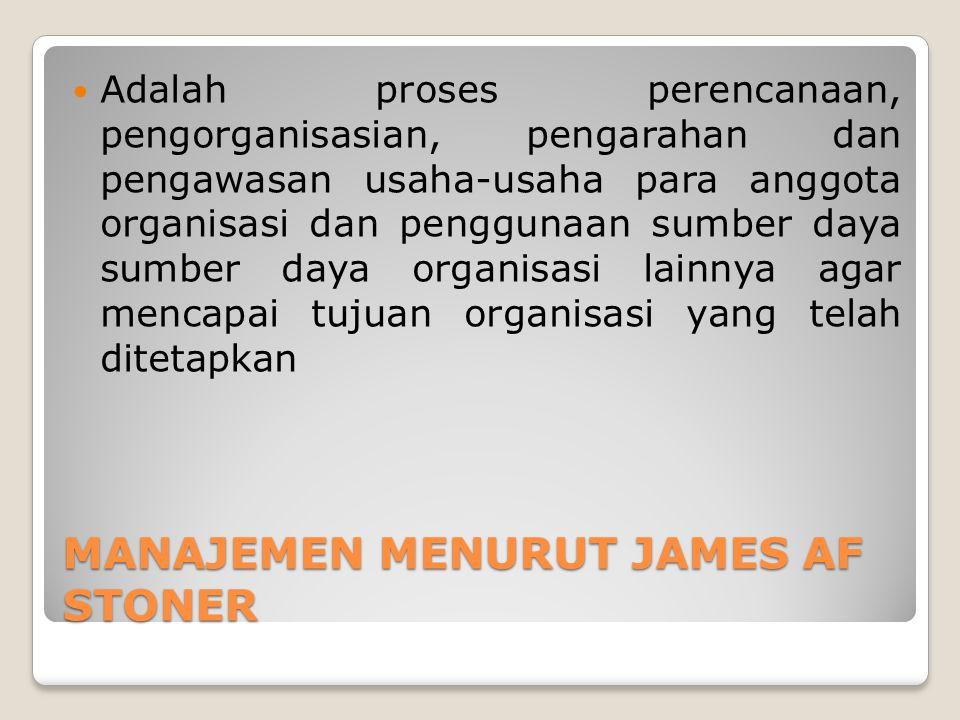 MANAJEMEN MENURUT JAMES AF STONER Adalah proses perencanaan, pengorganisasian, pengarahan dan pengawasan usaha-usaha para anggota organisasi dan penggunaan sumber daya sumber daya organisasi lainnya agar mencapai tujuan organisasi yang telah ditetapkan