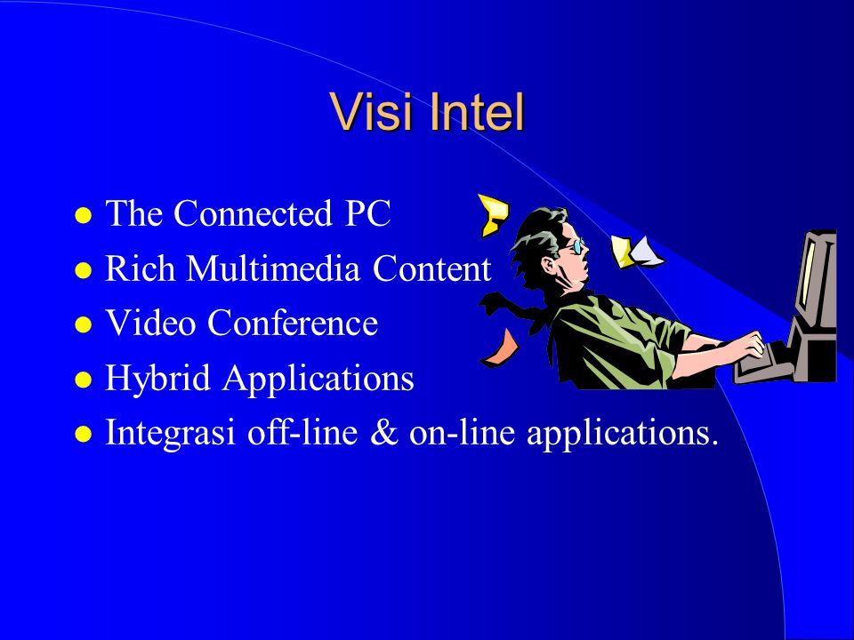 Visi Intel l The Connected PC l Rich Multimedia Content l Video Conference l Hybrid Applications l Integrasi off-line & on-line applications.