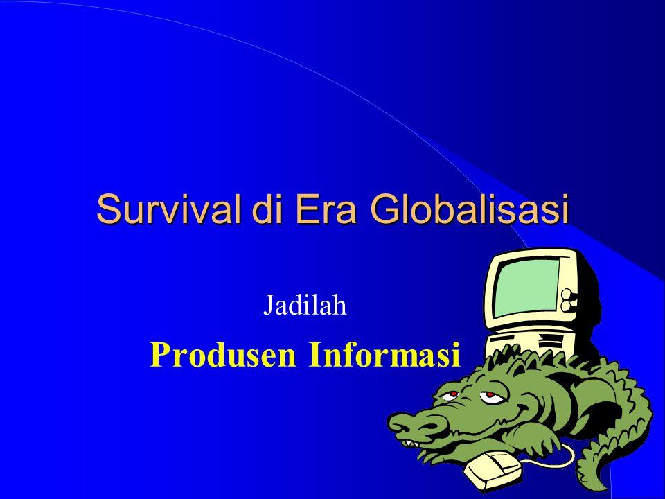 Survival di Era Globalisasi Jadilah Produsen Informasi