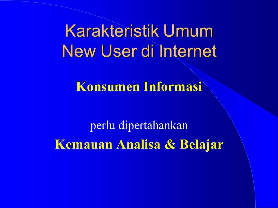 Karakteristik Umum New User di Internet Konsumen Informasi perlu dipertahankan Kemauan Analisa & Belajar