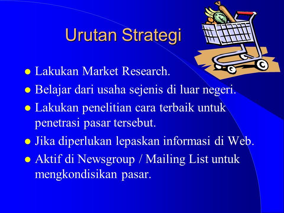 Urutan Strategi l Lakukan Market Research. l Belajar dari usaha sejenis di luar negeri. l Lakukan penelitian cara terbaik untuk penetrasi pasar terseb