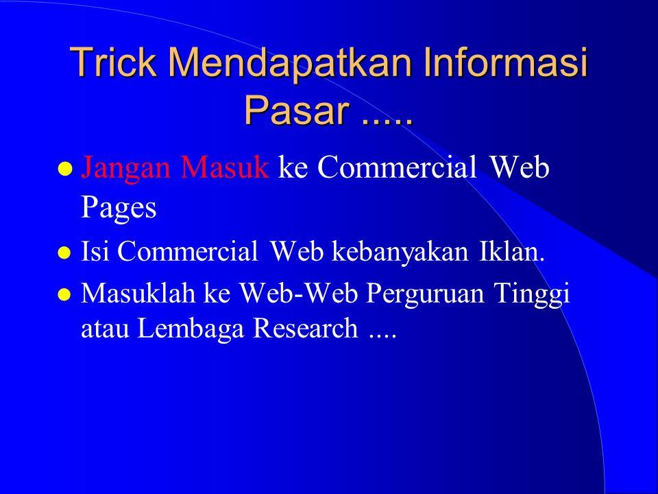 Trick Mendapatkan Informasi Pasar..... l Jangan Masuk ke Commercial Web Pages l Isi Commercial Web kebanyakan Iklan. l Masuklah ke Web-Web Perguruan T