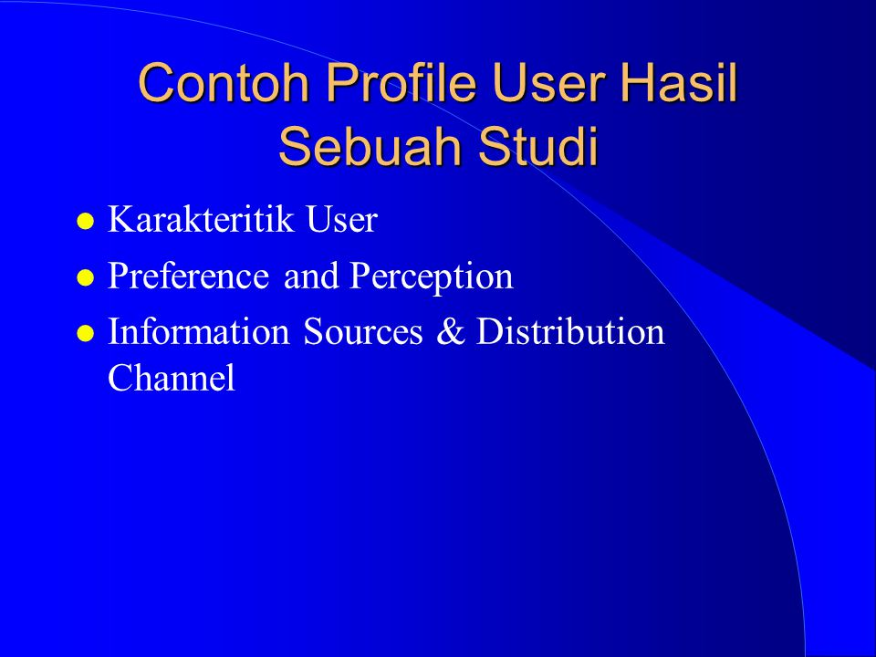Contoh Profile User Hasil Sebuah Studi l Karakteritik User l Preference and Perception l Information Sources & Distribution Channel