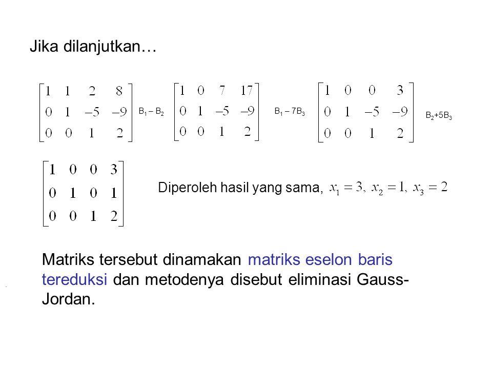 Jika dilanjutkan… B 1 – B 2 B 1 – 7B 3 B 2 +5B 3. Diperoleh hasil yang sama, Matriks tersebut dinamakan matriks eselon baris tereduksi dan metodenya d