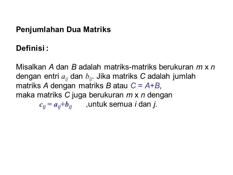 Penjumlahan Dua Matriks Definisi : Misalkan A dan B adalah matriks-matriks berukuran m x n dengan entri a ij dan b ij. Jika matriks C adalah jumlah ma