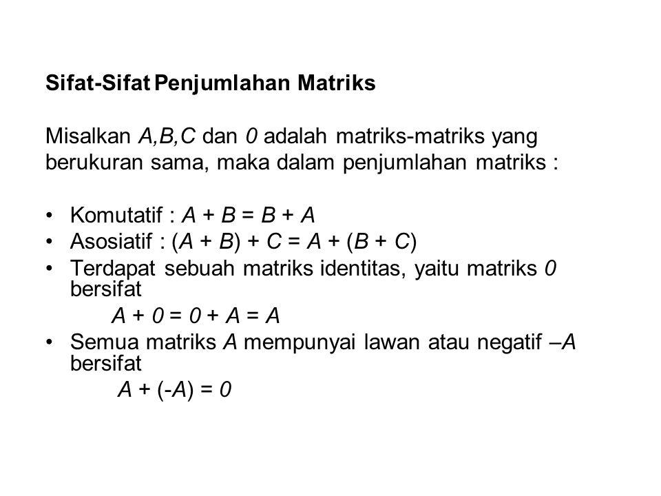 Sifat-Sifat Penjumlahan Matriks Misalkan A,B,C dan 0 adalah matriks-matriks yang berukuran sama, maka dalam penjumlahan matriks : Komutatif : A + B =