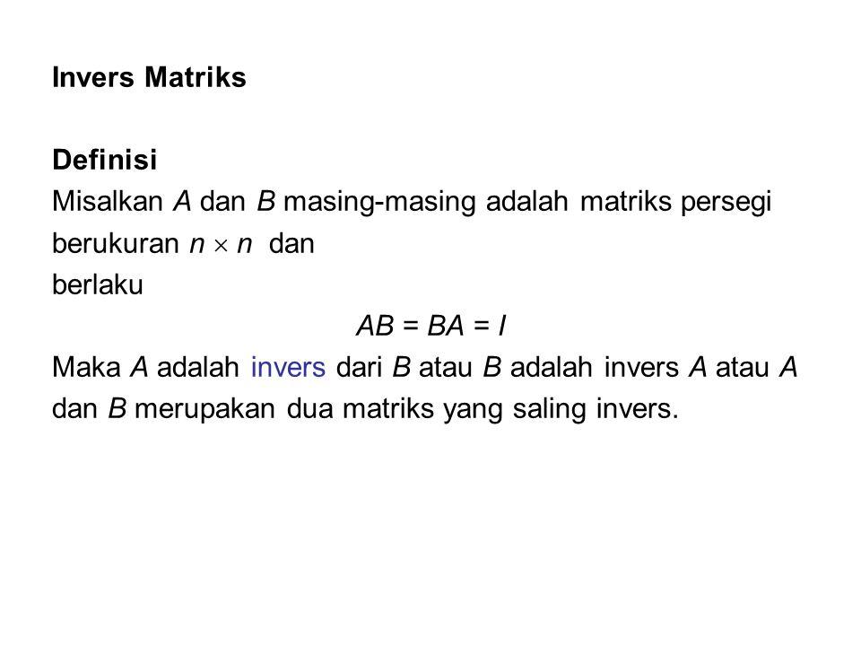 Invers Matriks Definisi Misalkan A dan B masing-masing adalah matriks persegi berukuran n  n dan berlaku AB = BA = I Maka A adalah invers dari B atau