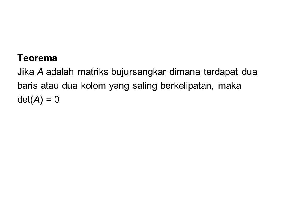 Teorema Jika A adalah matriks bujursangkar dimana terdapat dua baris atau dua kolom yang saling berkelipatan, maka det(A) = 0