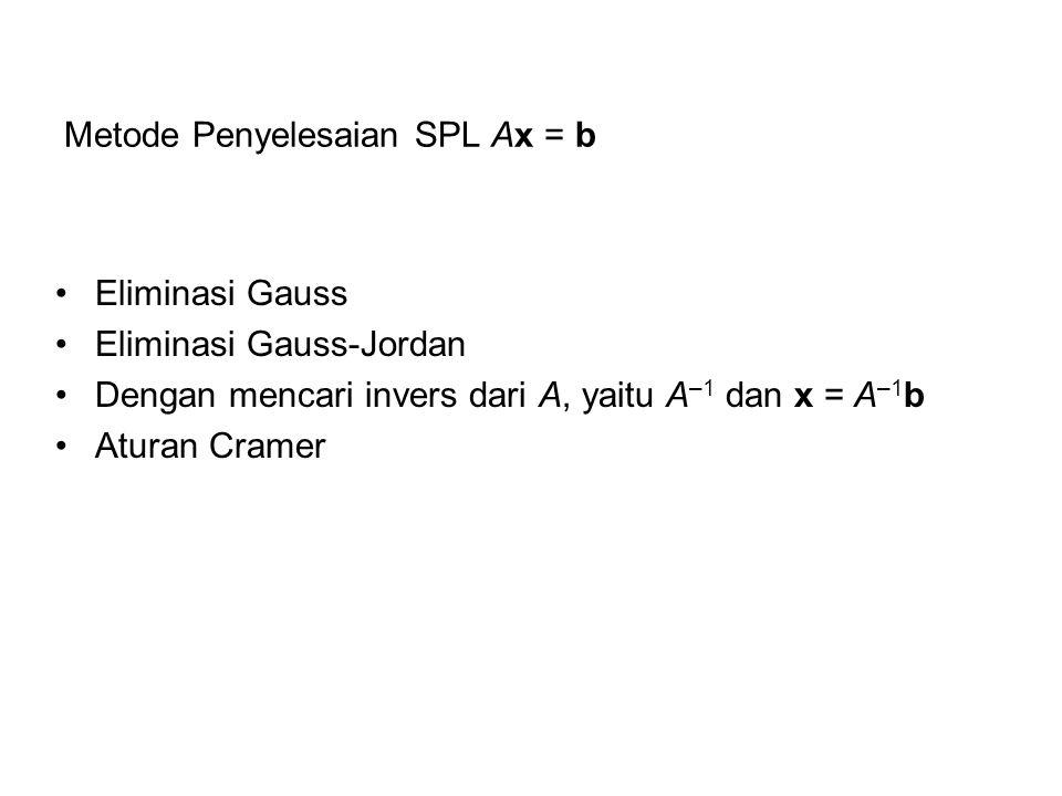 Metode Penyelesaian SPL Ax = b Eliminasi Gauss Eliminasi Gauss-Jordan Dengan mencari invers dari A, yaitu A –1 dan x = A –1 b Aturan Cramer