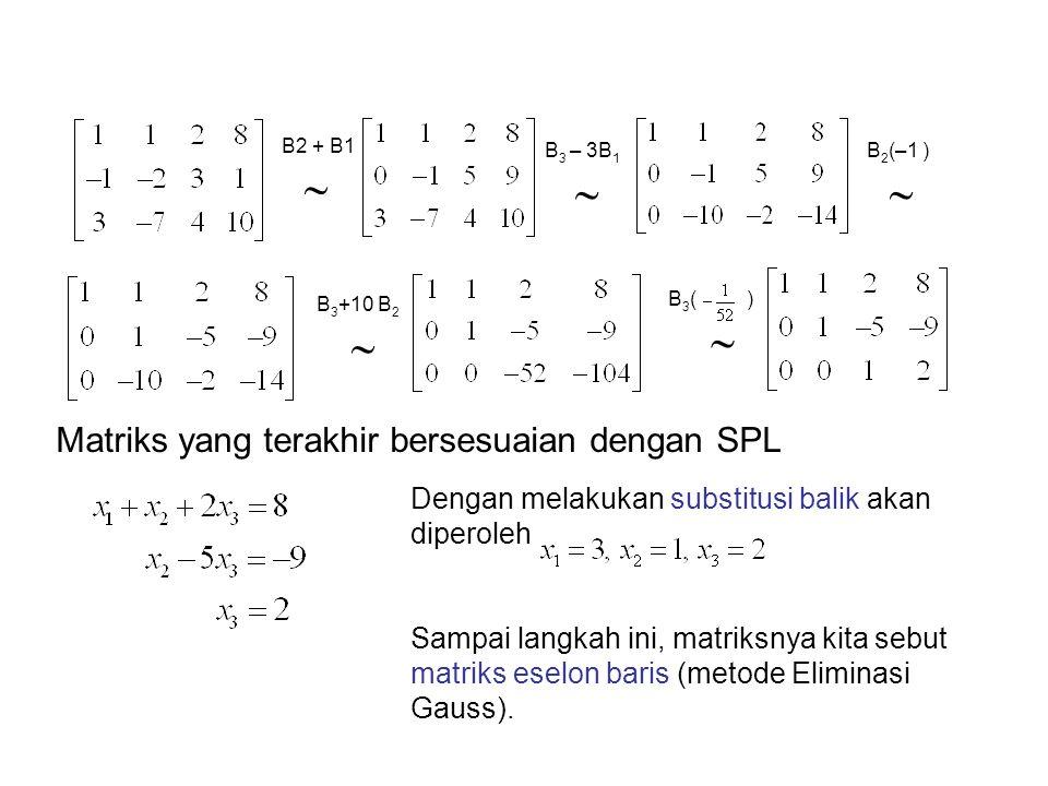 B2 + B1   B 3 – 3B 1  B 2 (–1 )  B 3 +10 B 2  B 3 ( )  Matriks yang terakhir bersesuaian dengan SPL Dengan melakukan substitusi balik akan diper