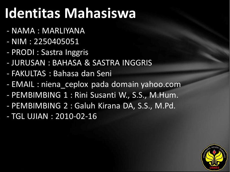 Identitas Mahasiswa - NAMA : MARLIYANA - NIM : 2250405051 - PRODI : Sastra Inggris - JURUSAN : BAHASA & SASTRA INGGRIS - FAKULTAS : Bahasa dan Seni - EMAIL : niena_ceplox pada domain yahoo.com - PEMBIMBING 1 : Rini Susanti W., S.S., M.Hum.