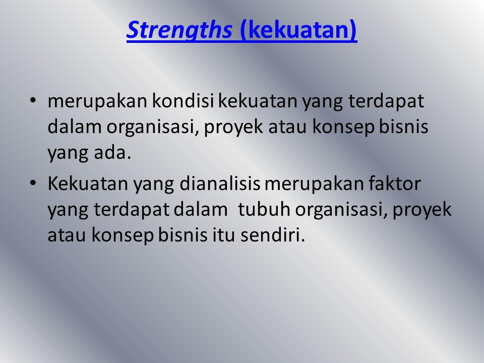 Strengths (kekuatan) merupakan kondisi kekuatan yang terdapat dalam organisasi, proyek atau konsep bisnis yang ada. Kekuatan yang dianalisis merupakan