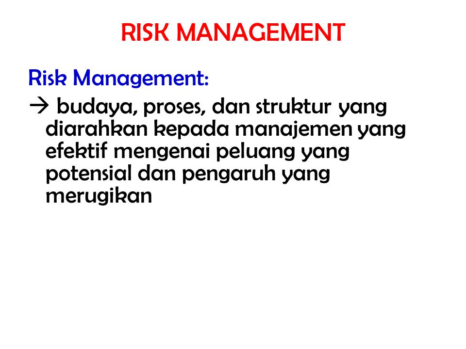 RISK MANAGEMENT Risk Management:  budaya, proses, dan struktur yang diarahkan kepada manajemen yang efektif mengenai peluang yang potensial dan penga