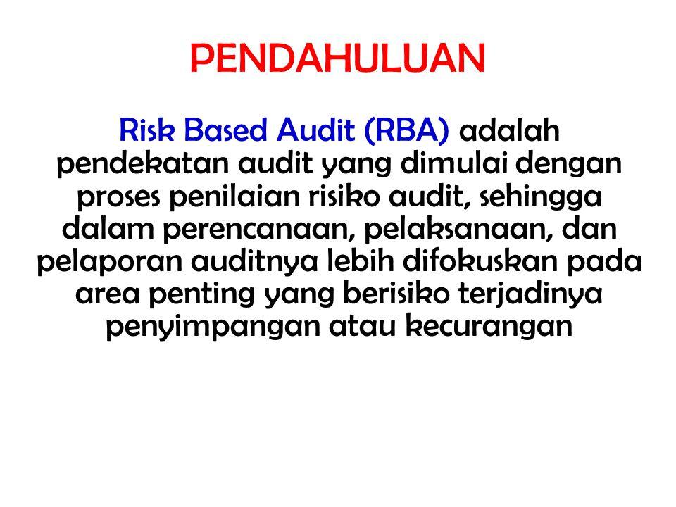 PENDAHULUAN Risk Based Audit (RBA) adalah pendekatan audit yang dimulai dengan proses penilaian risiko audit, sehingga dalam perencanaan, pelaksanaan,