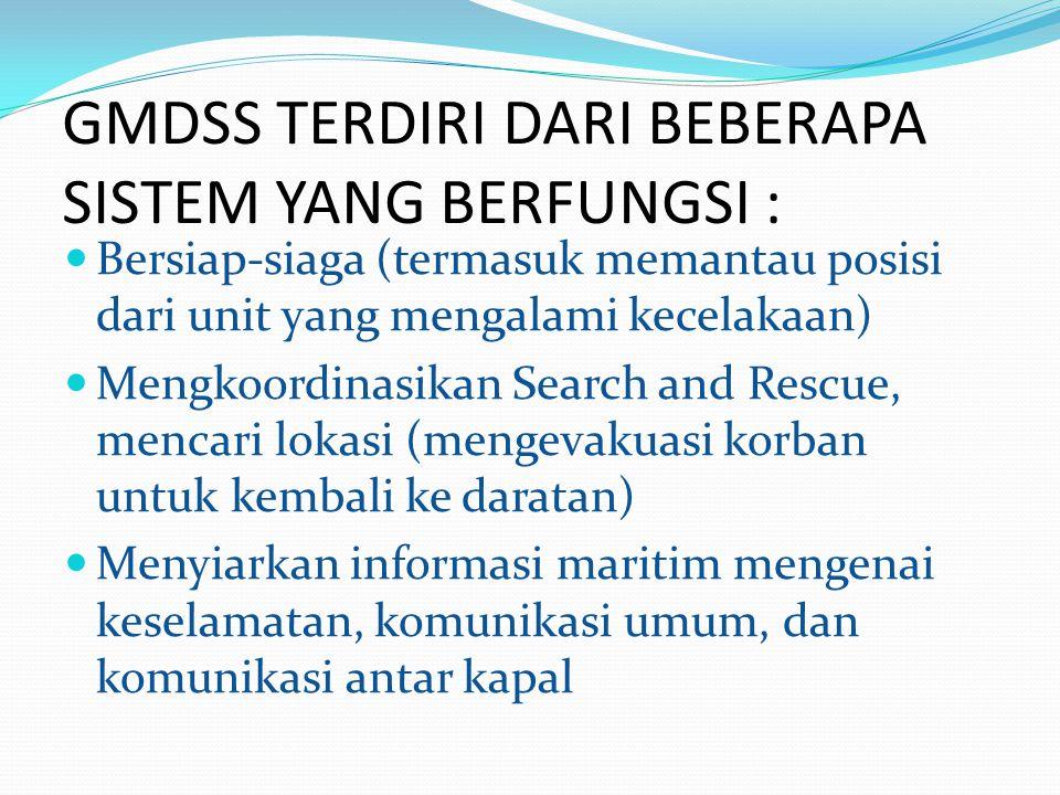 GMDSS TERDIRI DARI BEBERAPA SISTEM YANG BERFUNGSI : Bersiap-siaga (termasuk memantau posisi dari unit yang mengalami kecelakaan) Mengkoordinasikan Sea