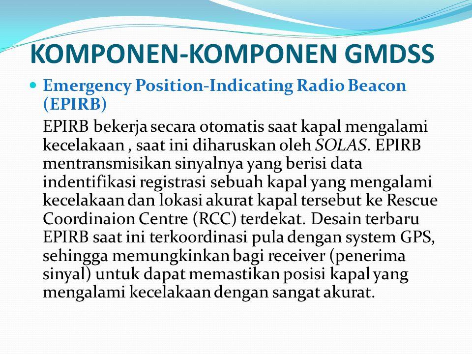 KOMPONEN-KOMPONEN GMDSS Emergency Position-Indicating Radio Beacon (EPIRB) EPIRB bekerja secara otomatis saat kapal mengalami kecelakaan, saat ini dih