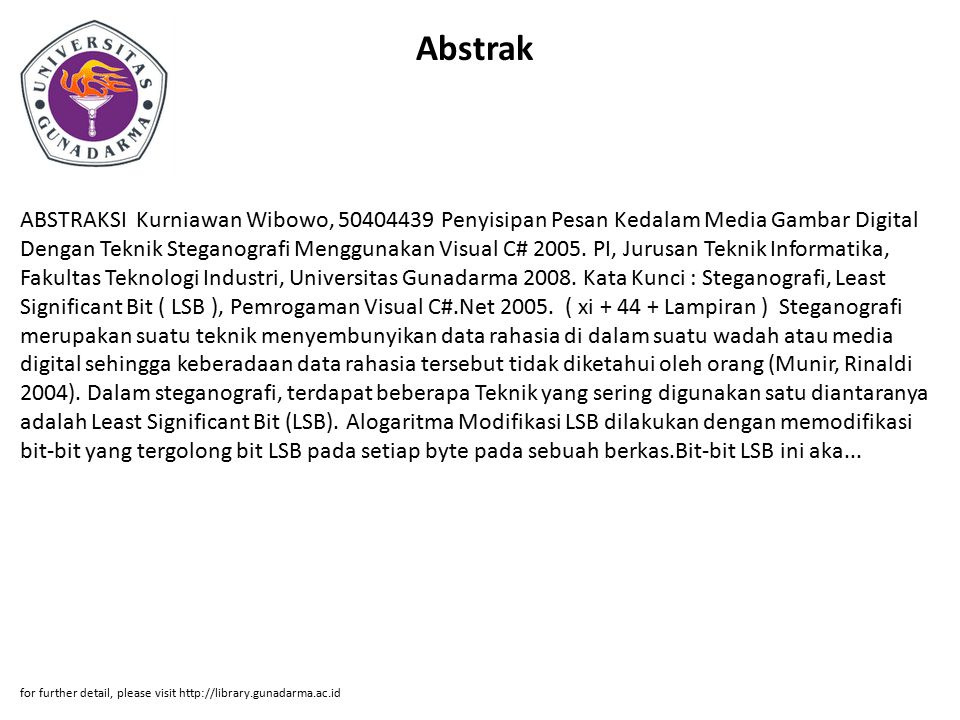 Abstrak ABSTRAKSI Kurniawan Wibowo, 50404439 Penyisipan Pesan Kedalam Media Gambar Digital Dengan Teknik Steganografi Menggunakan Visual C# 2005.