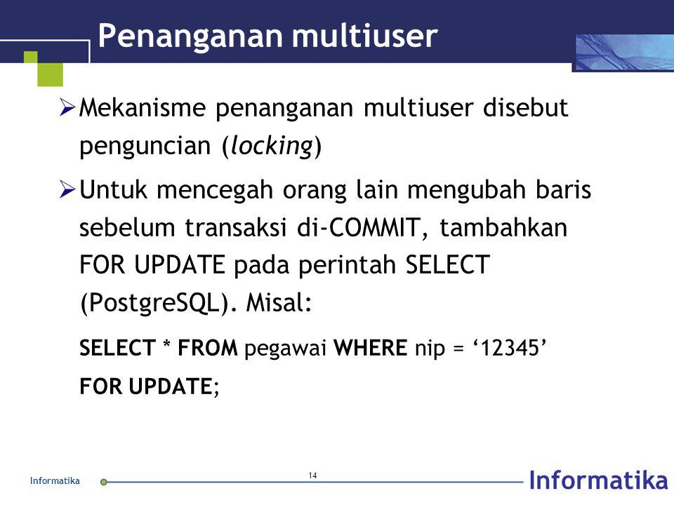Informatika 14 Penanganan multiuser  Mekanisme penanganan multiuser disebut penguncian (locking)  Untuk mencegah orang lain mengubah baris sebelum transaksi di-COMMIT, tambahkan FOR UPDATE pada perintah SELECT (PostgreSQL).