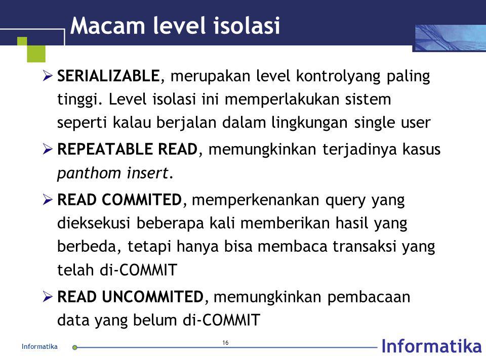 Informatika 16 Macam level isolasi  SERIALIZABLE, merupakan level kontrolyang paling tinggi. Level isolasi ini memperlakukan sistem seperti kalau ber