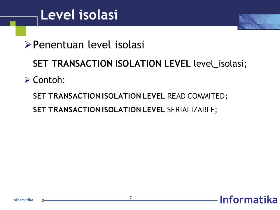 Informatika 17 Level isolasi  Penentuan level isolasi SET TRANSACTION ISOLATION LEVEL level_isolasi;  Contoh: SET TRANSACTION ISOLATION LEVEL READ COMMITED; SET TRANSACTION ISOLATION LEVEL SERIALIZABLE;