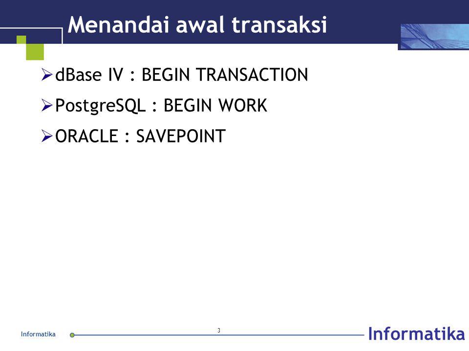 Informatika 3 Menandai awal transaksi  dBase IV : BEGIN TRANSACTION  PostgreSQL : BEGIN WORK  ORACLE : SAVEPOINT