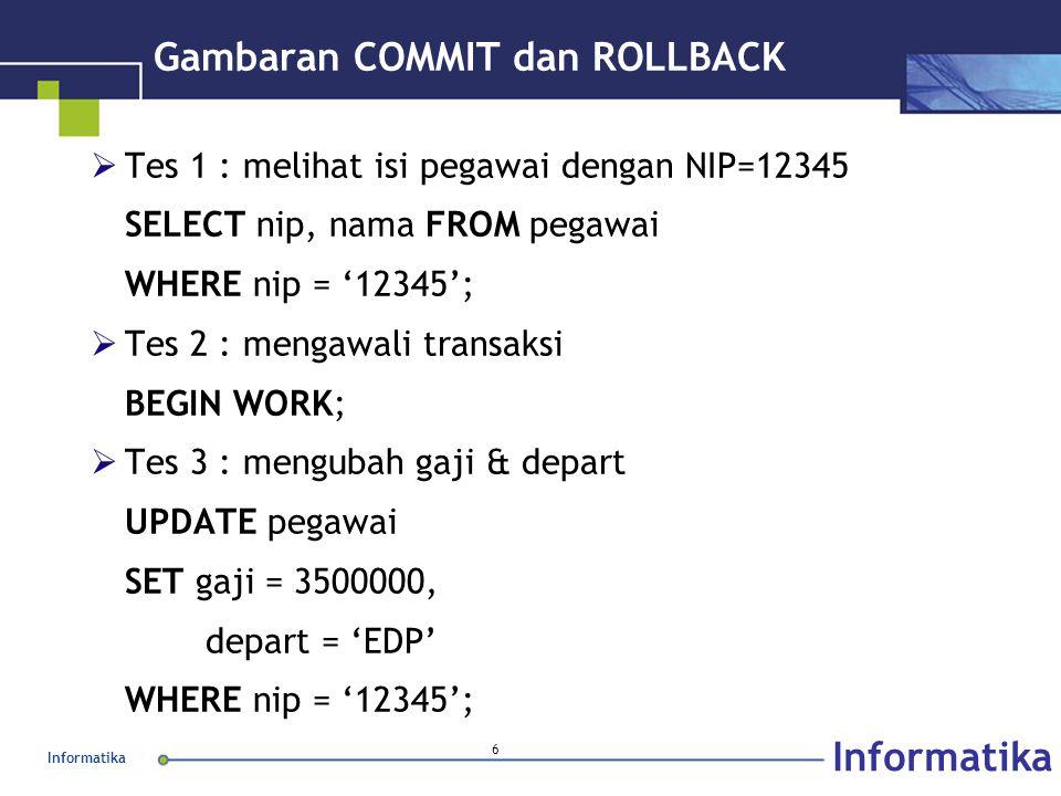 Informatika 6 Gambaran COMMIT dan ROLLBACK  Tes 1 : melihat isi pegawai dengan NIP=12345 SELECT nip, nama FROM pegawai WHERE nip = '12345';  Tes 2 :