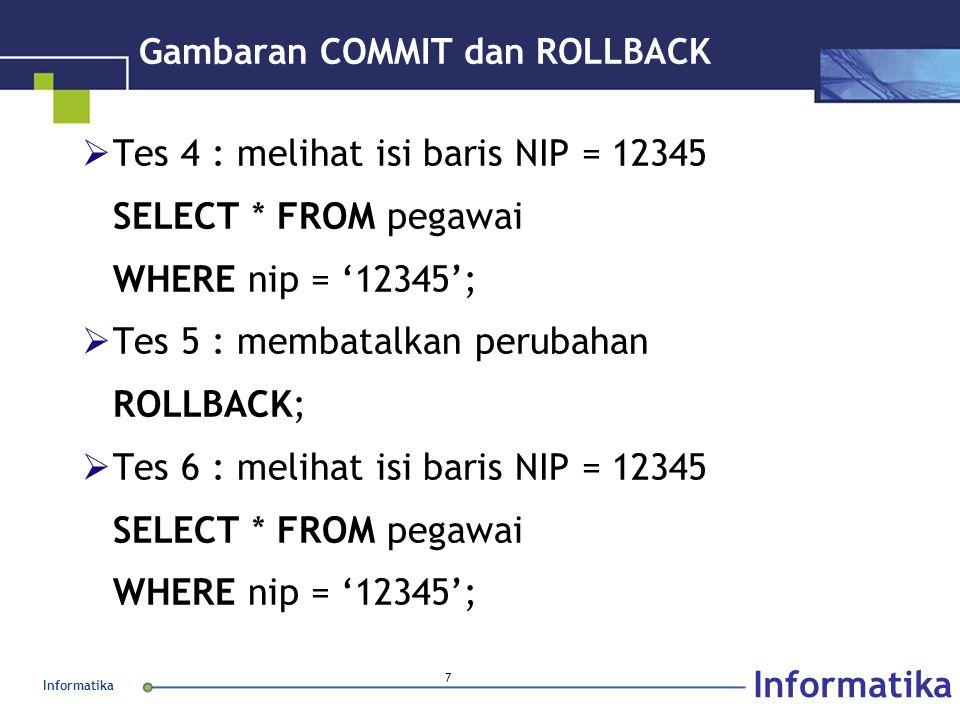 Informatika 8 Gambaran COMMIT dan ROLLBACK  Tes 7 : mengawali transaksi, mengubah gaji & depart BEGIN WORK; UPDATE pegawai SET gaji = 3500000, depart = 'EDP' WHERE nip = '12345';  Tes 8 : Menyetujui perubahan COMMIT;  Tes 9 : melihat isi baris NIP = 12345 SELECT * FROM pegawai WHERE nip = '12345';