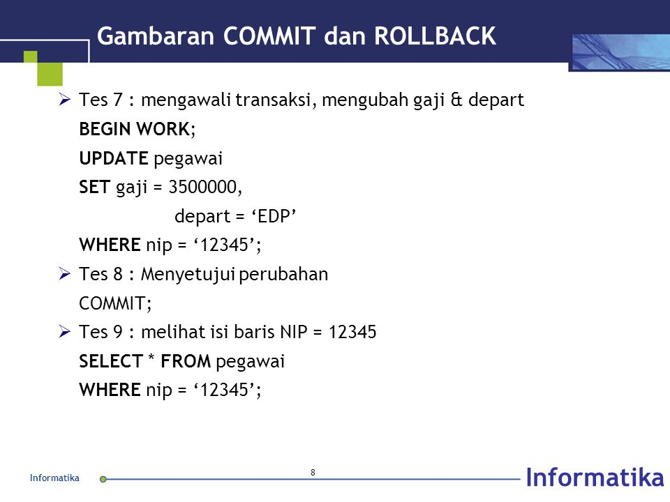 Informatika 8 Gambaran COMMIT dan ROLLBACK  Tes 7 : mengawali transaksi, mengubah gaji & depart BEGIN WORK; UPDATE pegawai SET gaji = 3500000, depart = 'EDP' WHERE nip = '12345';  Tes 8 : Menyetujui perubahan COMMIT;  Tes 9 : melihat isi baris NIP = 12345 SELECT * FROM pegawai WHERE nip = '12345';