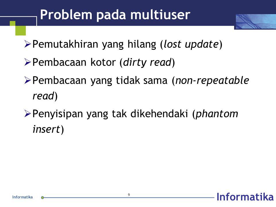 Informatika 9 Problem pada multiuser  Pemutakhiran yang hilang (lost update)  Pembacaan kotor (dirty read)  Pembacaan yang tidak sama (non-repeatable read)  Penyisipan yang tak dikehendaki (phantom insert)