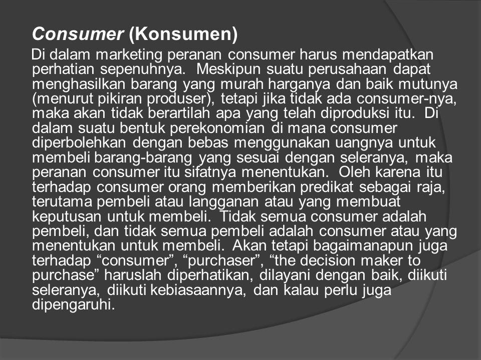 Consumer (Konsumen) Di dalam marketing peranan consumer harus mendapatkan perhatian sepenuhnya. Meskipun suatu perusahaan dapat menghasilkan barang ya