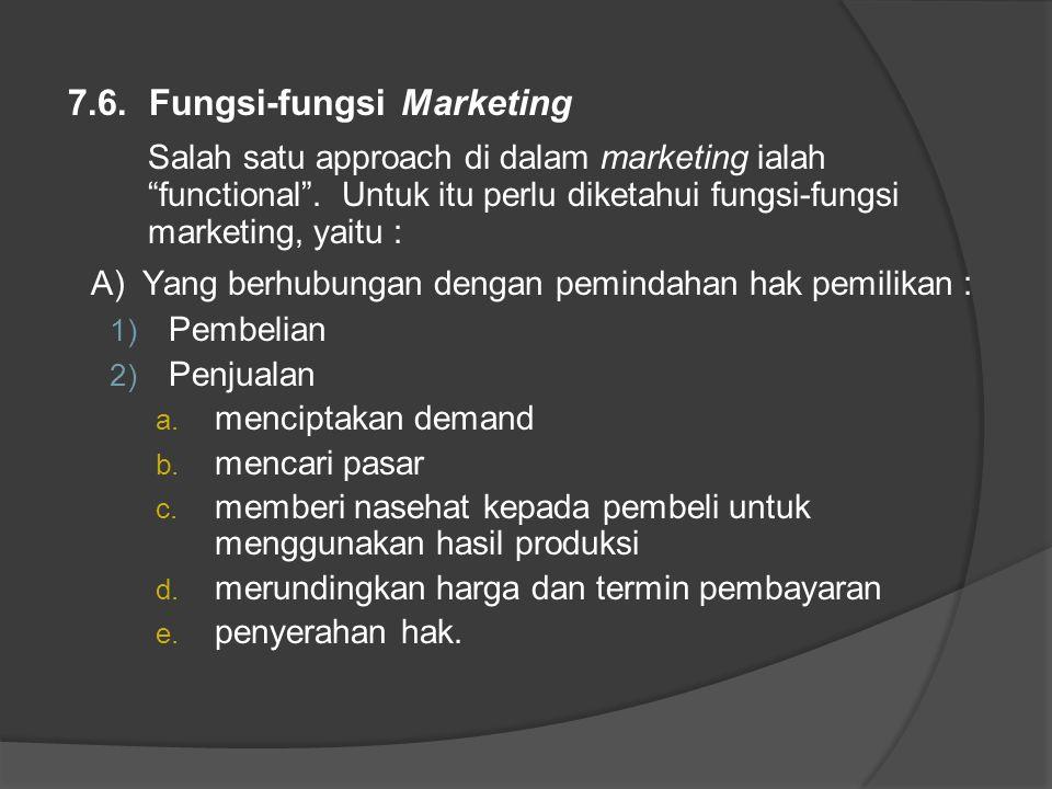 """7.6. Fungsi-fungsi Marketing Salah satu approach di dalam marketing ialah """"functional"""". Untuk itu perlu diketahui fungsi-fungsi marketing, yaitu : A)"""