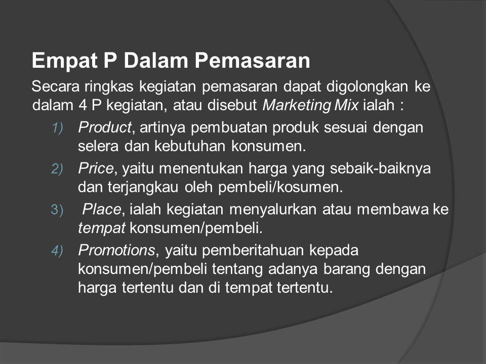 Empat P Dalam Pemasaran Secara ringkas kegiatan pemasaran dapat digolongkan ke dalam 4 P kegiatan, atau disebut Marketing Mix ialah : 1) Product, arti