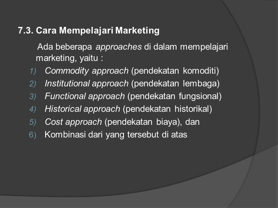 7.3. Cara Mempelajari Marketing Ada beberapa approaches di dalam mempelajari marketing, yaitu : 1) Commodity approach (pendekatan komoditi) 2) Institu