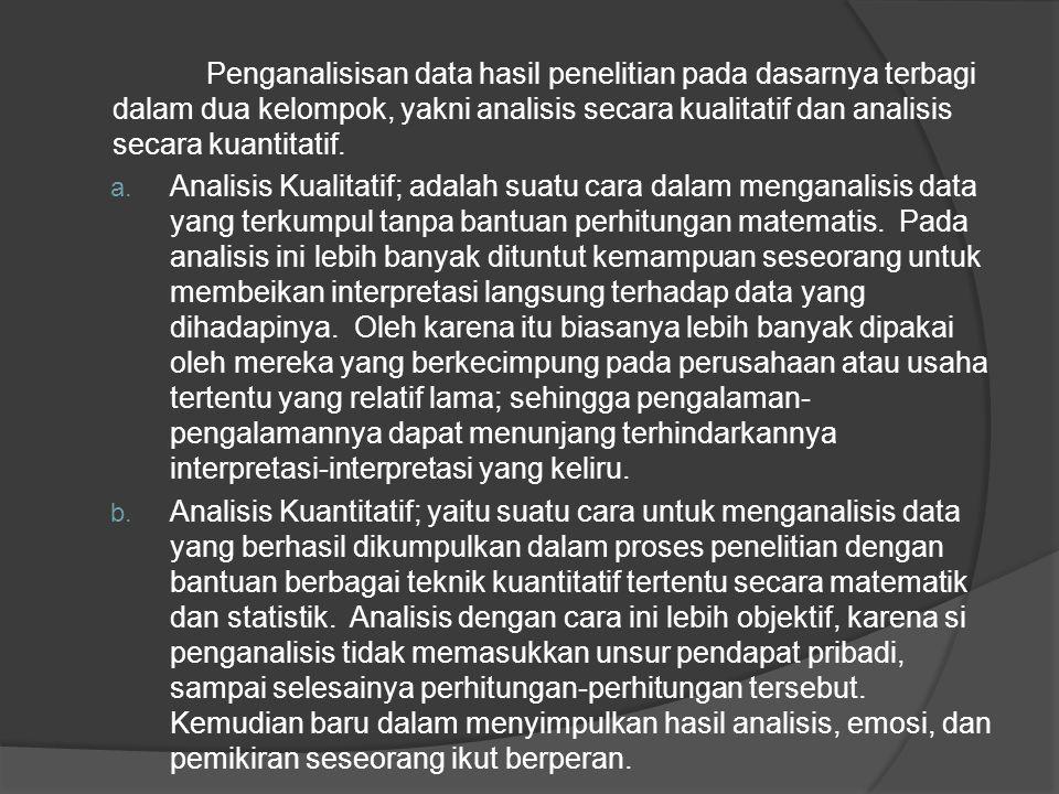 Penganalisisan data hasil penelitian pada dasarnya terbagi dalam dua kelompok, yakni analisis secara kualitatif dan analisis secara kuantitatif. a. An