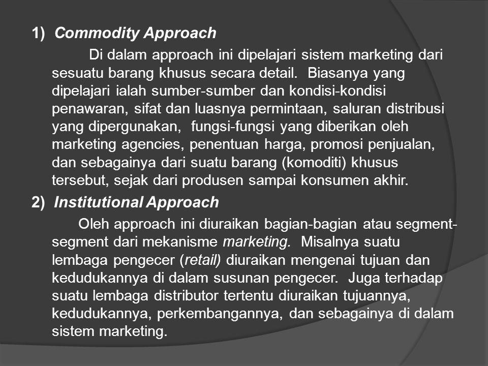 3) Functional Approach Di dalam approach ini daerah marketing diperinci ke dalam jasa-jasa ekonomi atau fungsi-fungsi ekonomi tertentu, seperti fungsi-fungsi pembelian, penjualan, pembelanjaan, penyimpanan, pengangkutan, dan sebagainya.