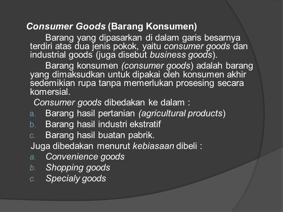 Industrial Goods Industrial goods (disebut juga business goods) adalah barang-barang yang digunakan untuk memproduksi jasa (services), dan/atau yang dipergunakan untuk memperlancar operation pada sesuatu perusahaan.
