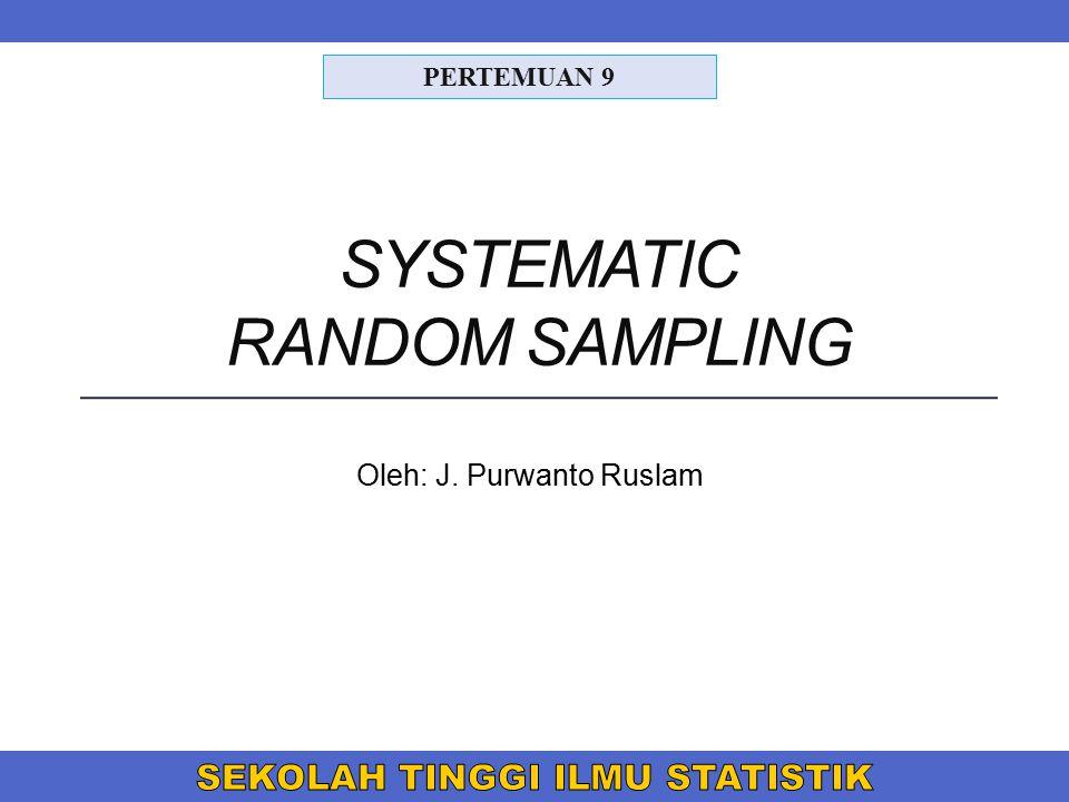 SYSTEMATIC RANDOM SAMPLING Oleh: J. Purwanto Ruslam PERTEMUAN 9
