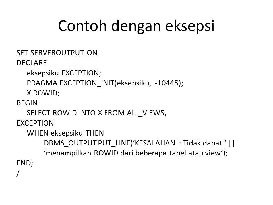 Contoh dengan eksepsi SET SERVEROUTPUT ON DECLARE eksepsiku EXCEPTION; PRAGMA EXCEPTION_INIT(eksepsiku, -10445); X ROWID; BEGIN SELECT ROWID INTO X FR