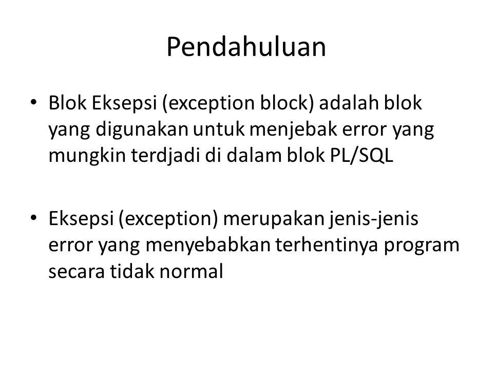 Pendahuluan Blok Eksepsi (exception block) adalah blok yang digunakan untuk menjebak error yang mungkin terdjadi di dalam blok PL/SQL Eksepsi (excepti