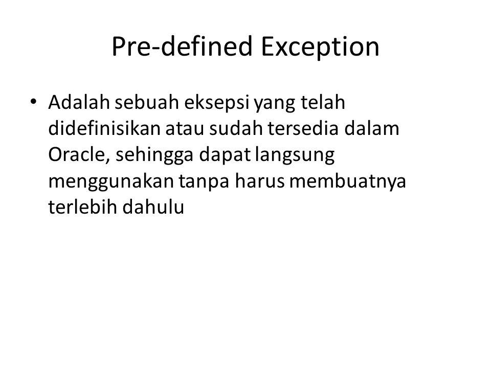 Pre-defined Exception Adalah sebuah eksepsi yang telah didefinisikan atau sudah tersedia dalam Oracle, sehingga dapat langsung menggunakan tanpa harus