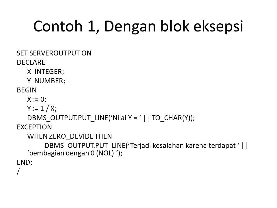 Contoh 1, Dengan blok eksepsi SET SERVEROUTPUT ON DECLARE X INTEGER; Y NUMBER; BEGIN X := 0; Y := 1 / X; DBMS_OUTPUT.PUT_LINE('Nilai Y = '    TO_CHAR(