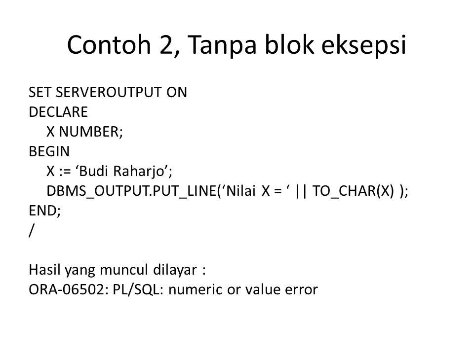 Contoh 2, Tanpa blok eksepsi SET SERVEROUTPUT ON DECLARE X NUMBER; BEGIN X := 'Budi Raharjo'; DBMS_OUTPUT.PUT_LINE('Nilai X = '    TO_CHAR(X) ); END;