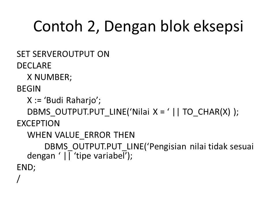 Contoh 2, Dengan blok eksepsi SET SERVEROUTPUT ON DECLARE X NUMBER; BEGIN X := 'Budi Raharjo'; DBMS_OUTPUT.PUT_LINE('Nilai X = '    TO_CHAR(X) ); EXCE