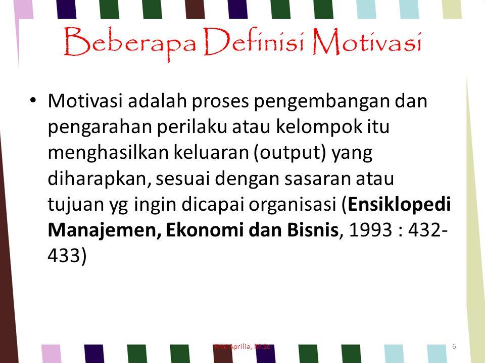 Beberapa Definisi Motivasi Motivasi adalah proses pengembangan dan pengarahan perilaku atau kelompok itu menghasilkan keluaran (output) yang diharapkan, sesuai dengan sasaran atau tujuan yg ingin dicapai organisasi (Ensiklopedi Manajemen, Ekonomi dan Bisnis, 1993 : 432- 433) Rini Aprilia, M.Sc6