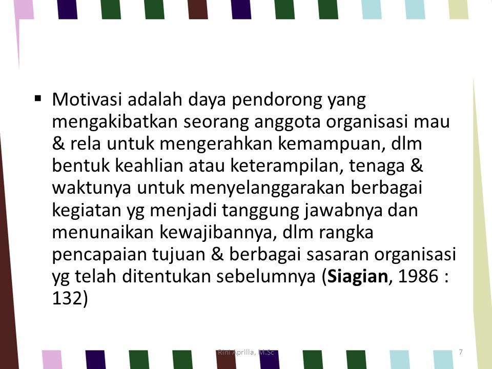  Motivasi adalah daya pendorong yang mengakibatkan seorang anggota organisasi mau & rela untuk mengerahkan kemampuan, dlm bentuk keahlian atau keterampilan, tenaga & waktunya untuk menyelanggarakan berbagai kegiatan yg menjadi tanggung jawabnya dan menunaikan kewajibannya, dlm rangka pencapaian tujuan & berbagai sasaran organisasi yg telah ditentukan sebelumnya (Siagian, 1986 : 132) Rini Aprilia, M.Sc7