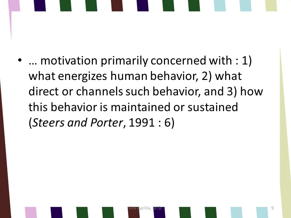 … motivation primarily concerned with : 1) what energizes human behavior, 2) what direct or channels such behavior, and 3) how this behavior is maintained or sustained (Steers and Porter, 1991 : 6) Rini Aprilia, M.Sc9