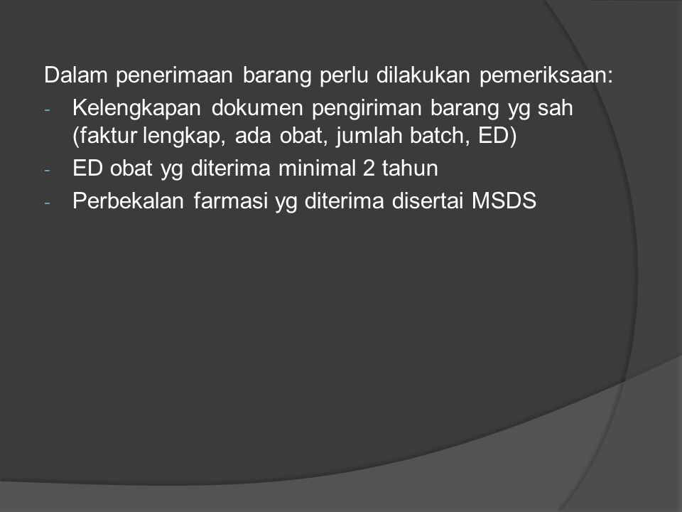 Dalam penerimaan barang perlu dilakukan pemeriksaan: - Kelengkapan dokumen pengiriman barang yg sah (faktur lengkap, ada obat, jumlah batch, ED) - ED