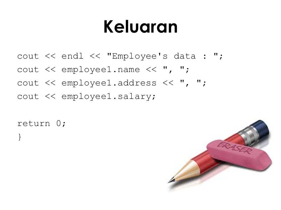 Keluaran cout << endl << Employee s data : ; cout << employee1.name << , ; cout << employee1.address << , ; cout << employee1.salary; return 0; }