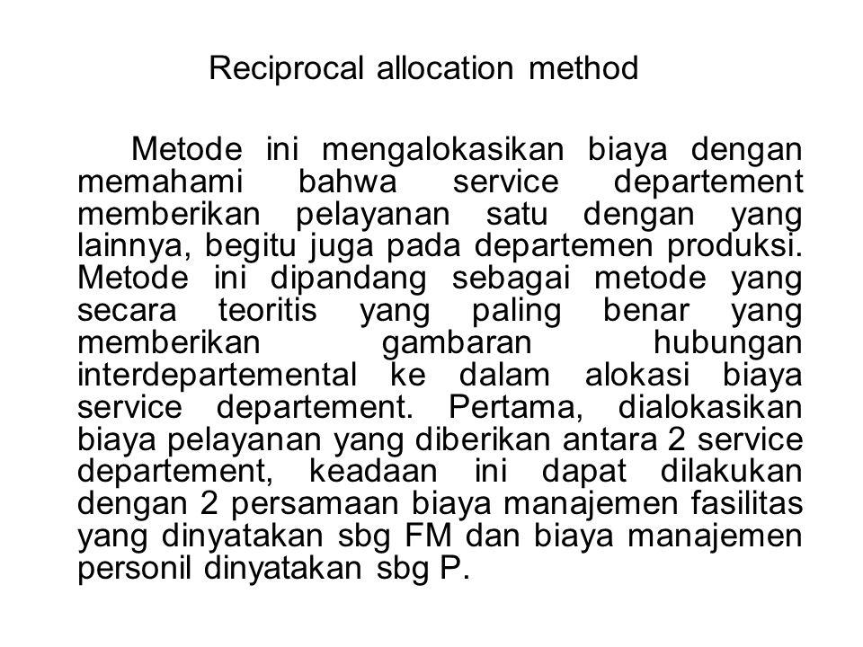 Reciprocal allocation method Metode ini mengalokasikan biaya dengan memahami bahwa service departement memberikan pelayanan satu dengan yang lainnya,